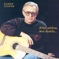 Вадим Егоров - Я Вас Люблю, Мои Дожди