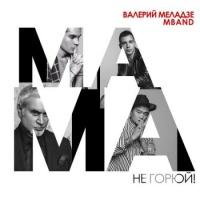 Валерий Меладзе - Мама, не горюй!
